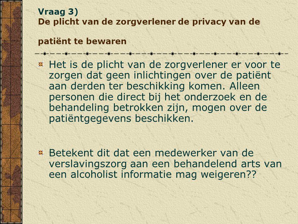 Vraag 3) De plicht van de zorgverlener de privacy van de patiënt te bewaren Het is de plicht van de zorgverlener er voor te zorgen dat geen inlichting