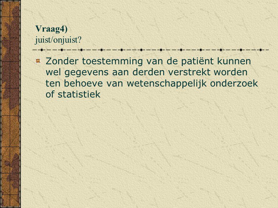 Vraag4) juist/onjuist? Zonder toestemming van de patiënt kunnen wel gegevens aan derden verstrekt worden ten behoeve van wetenschappelijk onderzoek of