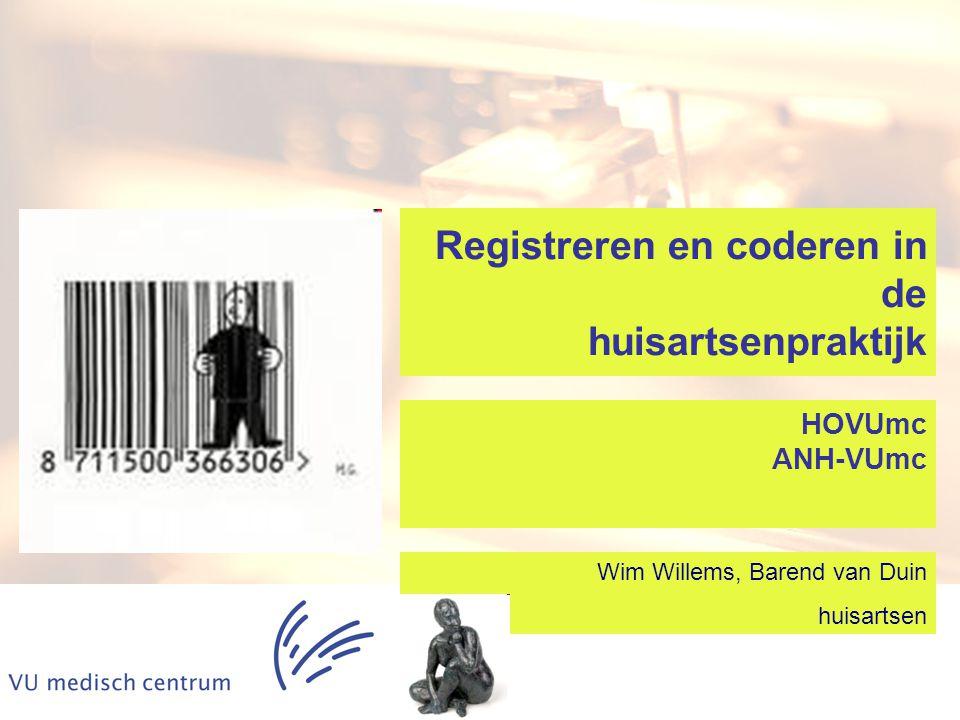 Registreren en coderen in de huisartsenpraktijk Wim Willems, Barend van Duin huisartsen HOVUmc ANH-VUmc