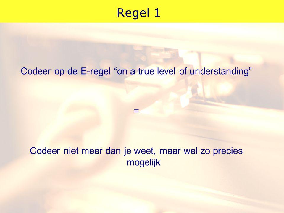 """Regel 1 Codeer op de E-regel """"on a true level of understanding"""" = Codeer niet meer dan je weet, maar wel zo precies mogelijk"""