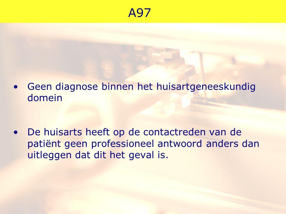 A97 Geen diagnose binnen het huisartgeneeskundig domein De huisarts heeft op de contactreden van de patiënt geen professioneel antwoord anders dan uit