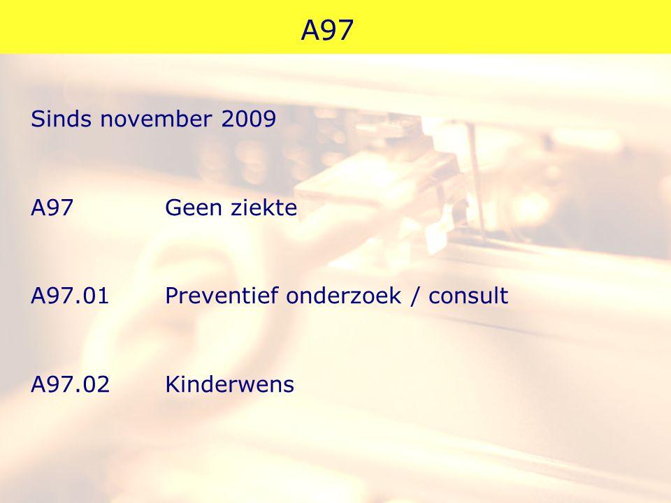 A97 Sinds november 2009 A97 Geen ziekte A97.01Preventief onderzoek / consult A97.02Kinderwens
