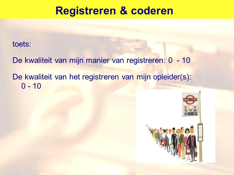 Registreren & coderen toets: De kwaliteit van mijn manier van registreren: 0 - 10 De kwaliteit van het registreren van mijn opleider(s): 0 - 10