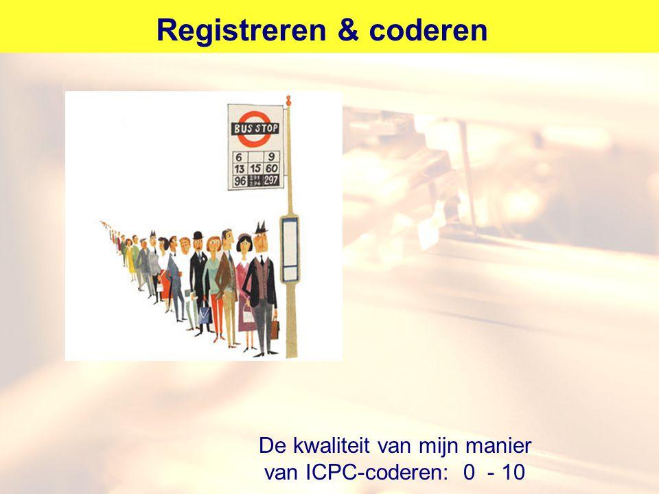Registreren & coderen De kwaliteit van mijn manier van ICPC-coderen: 0 - 10