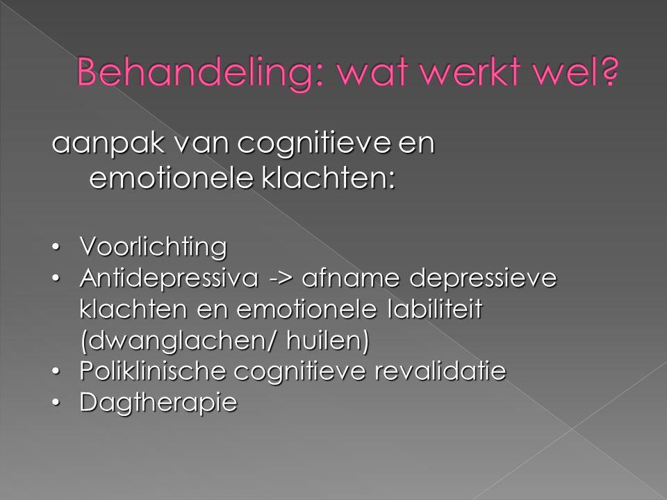 aanpak van cognitieve en emotionele klachten: Voorlichting Voorlichting Antidepressiva -> afname depressieve klachten en emotionele labiliteit (dwanglachen/ huilen) Antidepressiva -> afname depressieve klachten en emotionele labiliteit (dwanglachen/ huilen) Poliklinische cognitieve revalidatie Poliklinische cognitieve revalidatie Dagtherapie Dagtherapie