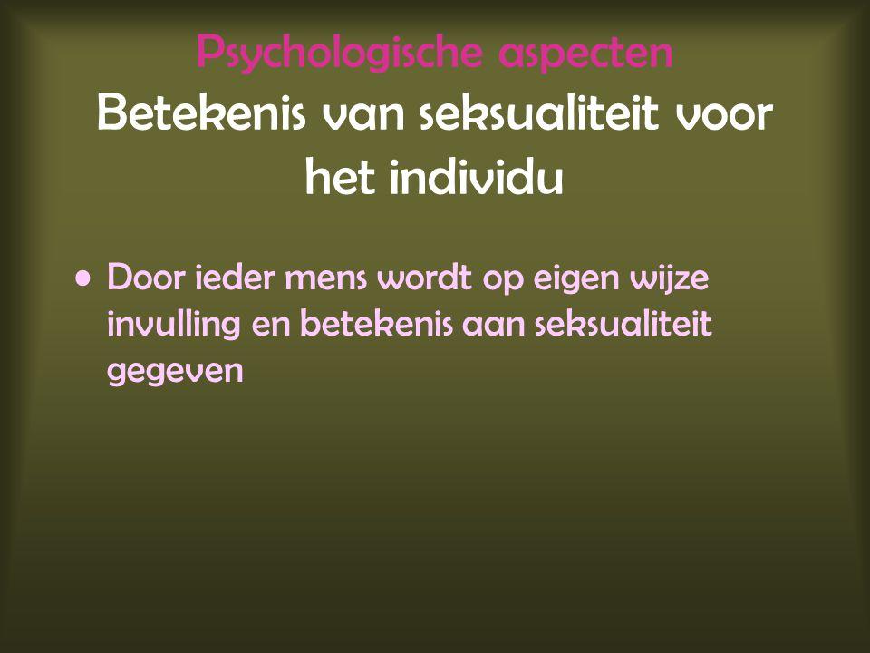 Psychologische aspecten Betekenis van seksualiteit voor het individu Door ieder mens wordt op eigen wijze invulling en betekenis aan seksualiteit gege
