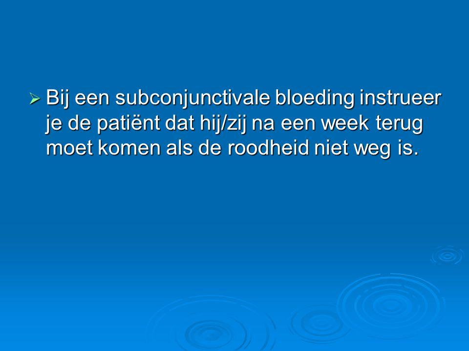  Bij een subconjunctivale bloeding instrueer je de patiënt dat hij/zij na een week terug moet komen als de roodheid niet weg is.