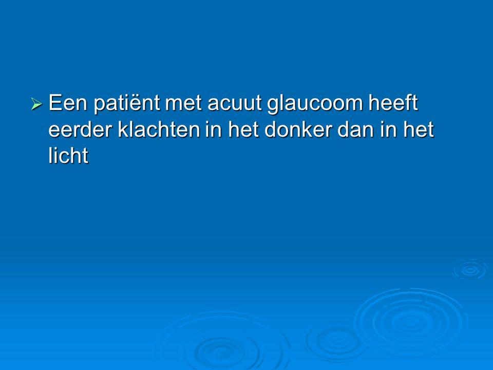  Een patiënt met acuut glaucoom heeft eerder klachten in het donker dan in het licht
