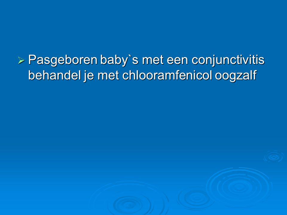  Pasgeboren baby`s met een conjunctivitis behandel je met chlooramfenicol oogzalf