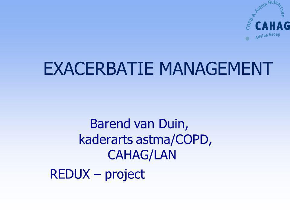 EXACERBATIE MANAGEMENT Barend van Duin, kaderarts astma/COPD, CAHAG/LAN REDUX – project