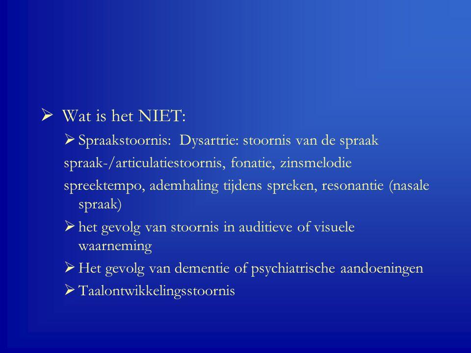  Wat is het NIET:  Spraakstoornis: Dysartrie: stoornis van de spraak spraak-/articulatiestoornis, fonatie, zinsmelodie spreektempo, ademhaling tijdens spreken, resonantie (nasale spraak)  het gevolg van stoornis in auditieve of visuele waarneming  Het gevolg van dementie of psychiatrische aandoeningen  Taalontwikkelingsstoornis