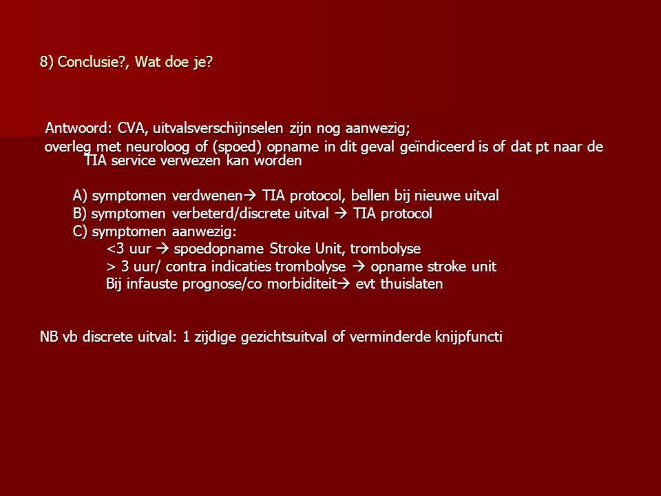 8) Conclusie?, Wat doe je? Antwoord: CVA, uitvalsverschijnselen zijn nog aanwezig; Antwoord: CVA, uitvalsverschijnselen zijn nog aanwezig; overleg met