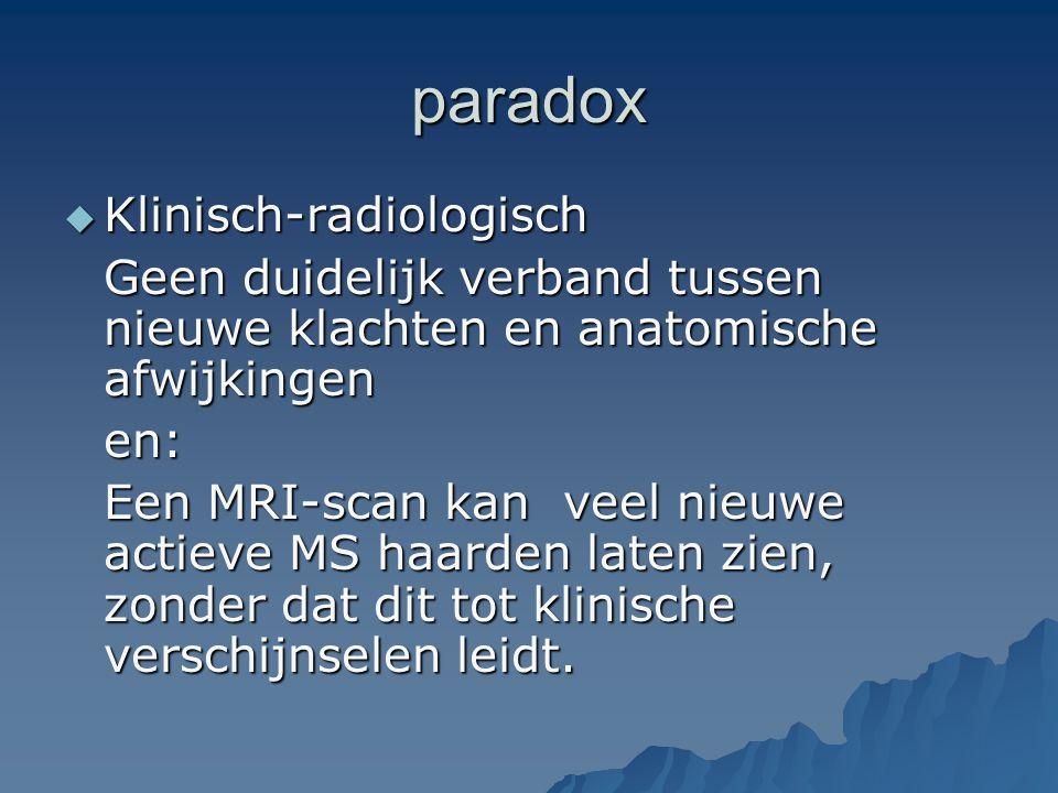 paradox  Klinisch-radiologisch Geen duidelijk verband tussen nieuwe klachten en anatomische afwijkingen en: Een MRI-scan kan veel nieuwe actieve MS h