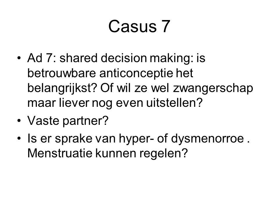 Casus 7 Ad 7: shared decision making: is betrouwbare anticonceptie het belangrijkst? Of wil ze wel zwangerschap maar liever nog even uitstellen? Vaste