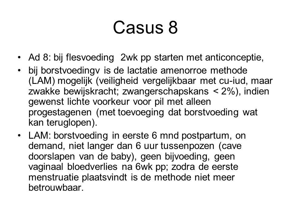 Casus 8 Ad 8: bij flesvoeding 2wk pp starten met anticonceptie, bij borstvoedingv is de lactatie amenorroe methode (LAM) mogelijk (veiligheid vergelij