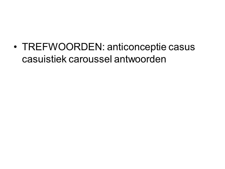TREFWOORDEN: anticonceptie casus casuistiek caroussel antwoorden