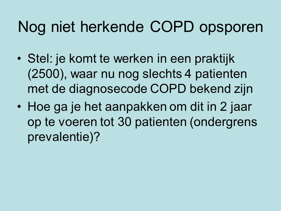 Nog niet herkende COPD opsporen Stel: je komt te werken in een praktijk (2500), waar nu nog slechts 4 patienten met de diagnosecode COPD bekend zijn Hoe ga je het aanpakken om dit in 2 jaar op te voeren tot 30 patienten (ondergrens prevalentie)?