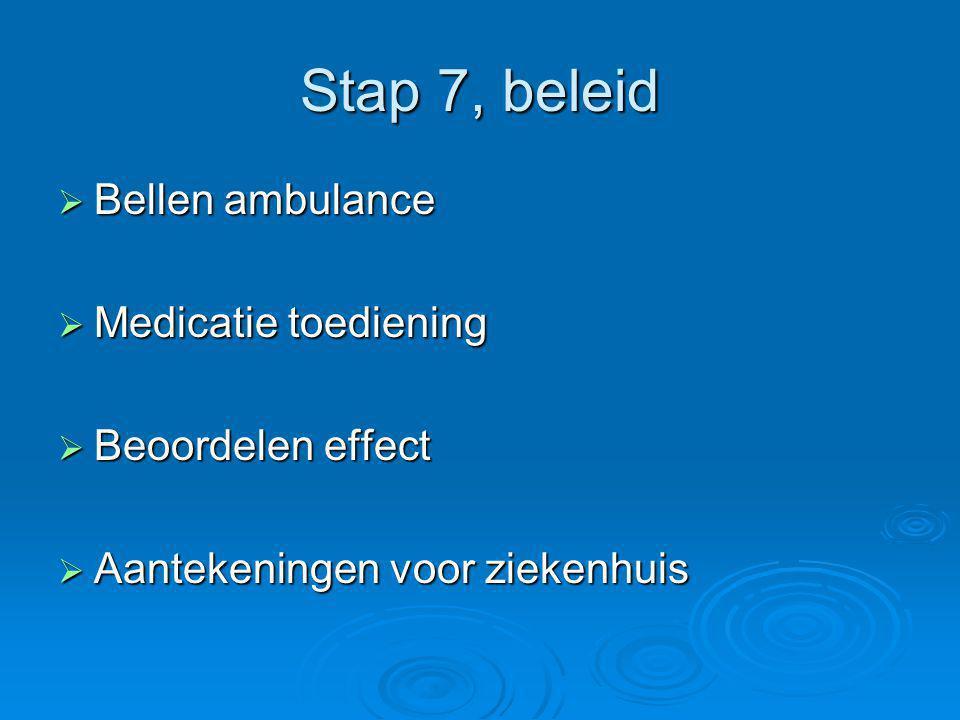 Stap 7, beleid  Bellen ambulance  Medicatie toediening  Beoordelen effect  Aantekeningen voor ziekenhuis