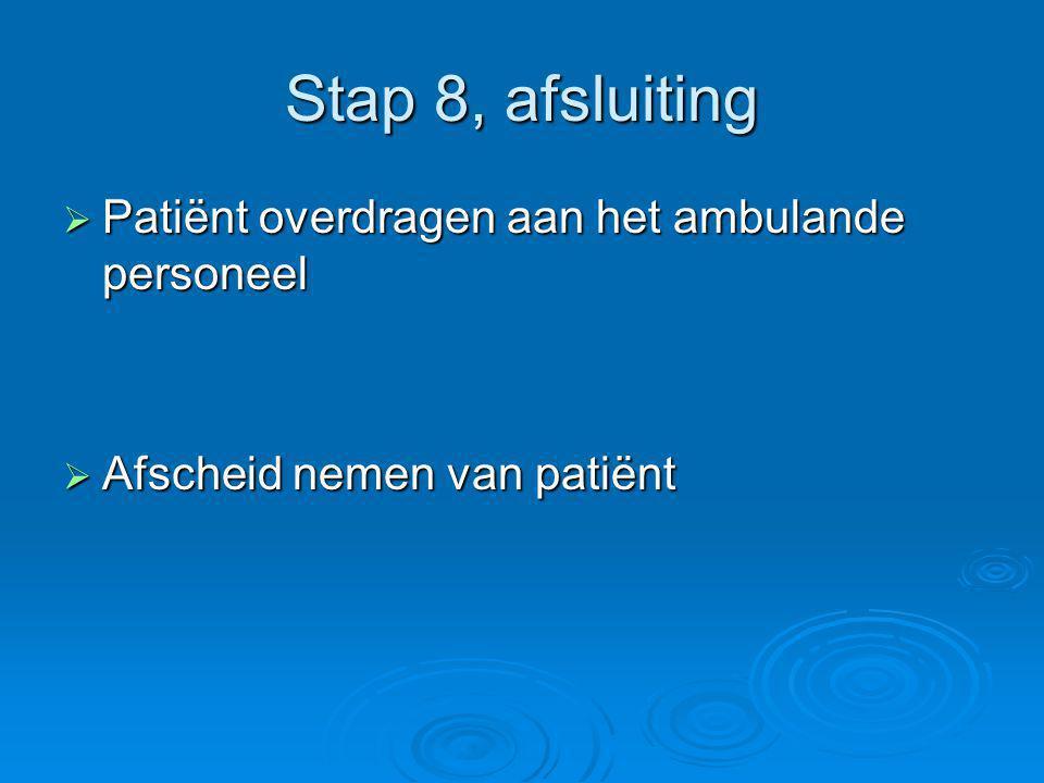 Stap 8, afsluiting  Patiënt overdragen aan het ambulande personeel  Afscheid nemen van patiënt