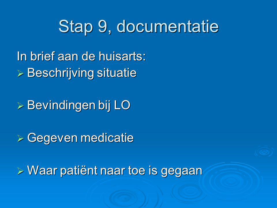 Stap 9, documentatie In brief aan de huisarts:  Beschrijving situatie  Bevindingen bij LO  Gegeven medicatie  Waar patiënt naar toe is gegaan