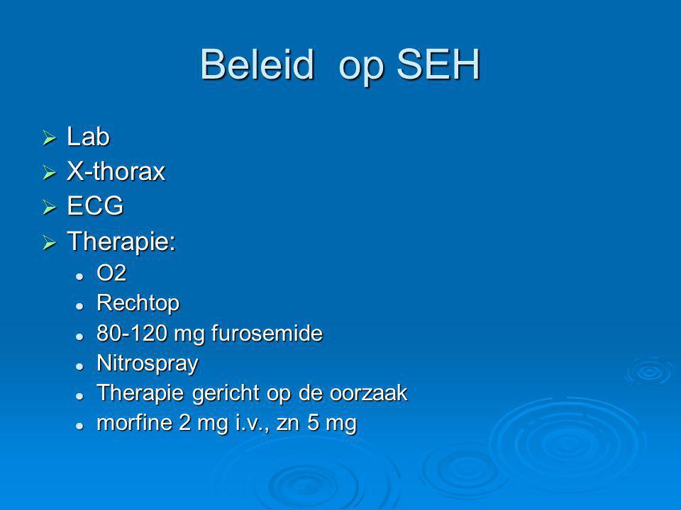 Beleid op SEH  Lab  X-thorax  ECG  Therapie: O2 O2 Rechtop Rechtop 80-120 mg furosemide 80-120 mg furosemide Nitrospray Nitrospray Therapie gerich