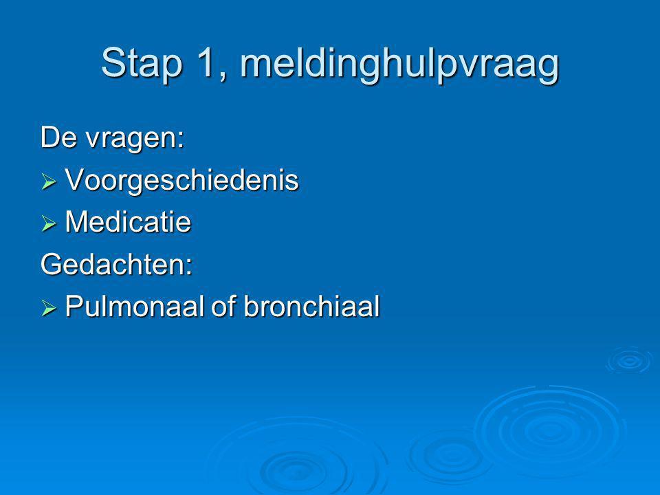 Stap 1, meldinghulpvraag De vragen:  Voorgeschiedenis  Medicatie Gedachten:  Pulmonaal of bronchiaal