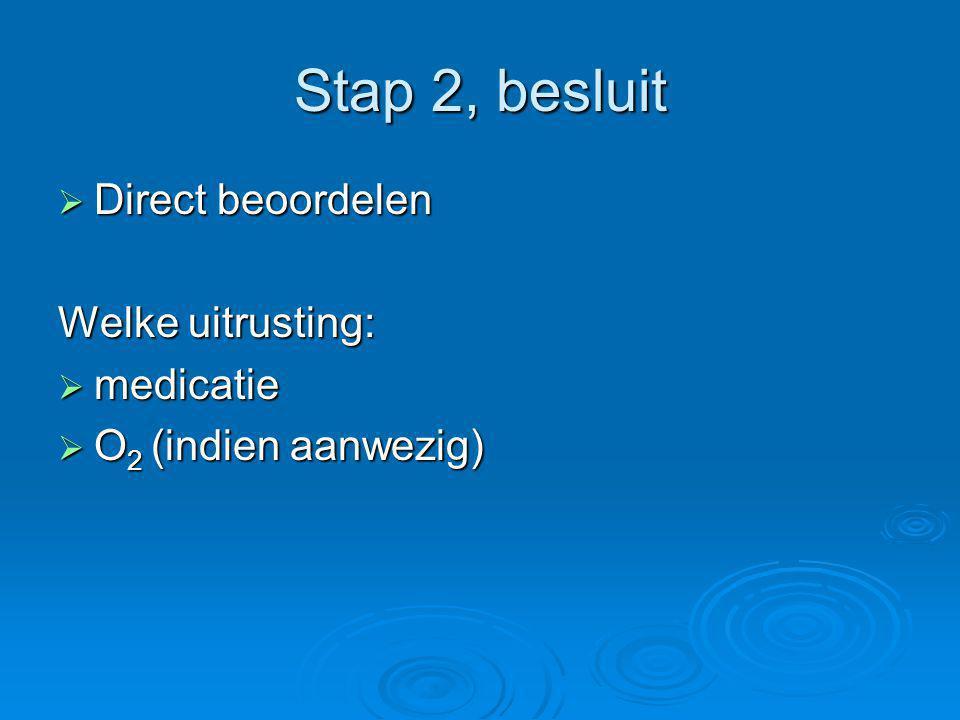 Stap 2, besluit  Direct beoordelen Welke uitrusting:  medicatie  O 2 (indien aanwezig)