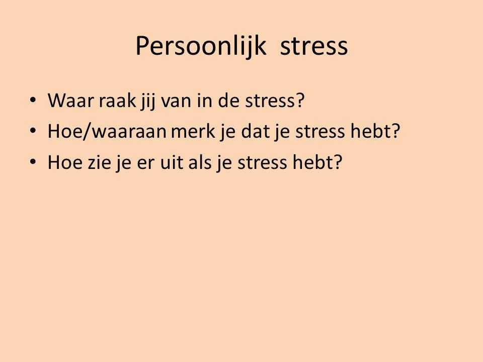 Persoonlijk stress Waar raak jij van in de stress? Hoe/waaraan merk je dat je stress hebt? Hoe zie je er uit als je stress hebt?