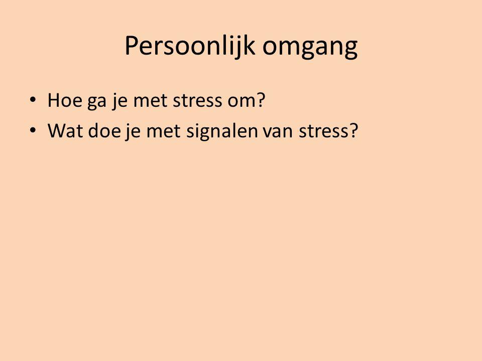 Persoonlijk omgang Hoe ga je met stress om? Wat doe je met signalen van stress?