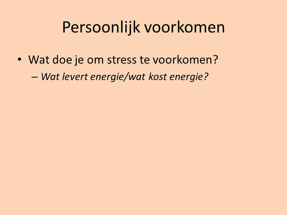 Persoonlijk voorkomen Wat doe je om stress te voorkomen? – Wat levert energie/wat kost energie?