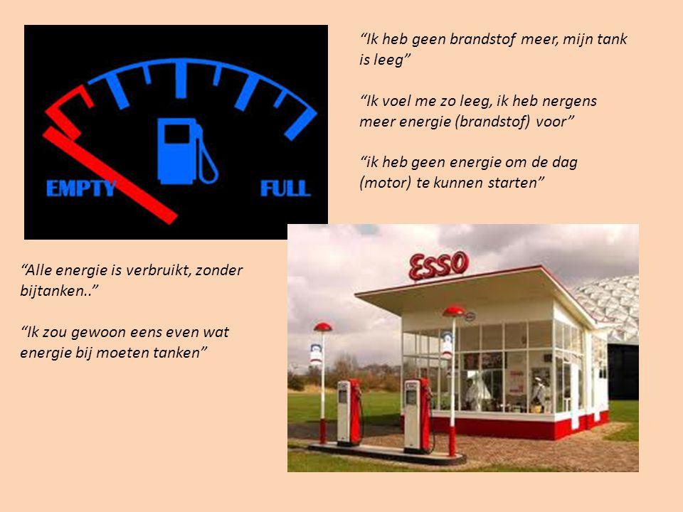 """""""Ik heb geen brandstof meer, mijn tank is leeg"""" """"Ik voel me zo leeg, ik heb nergens meer energie (brandstof) voor"""" """"ik heb geen energie om de dag (mot"""