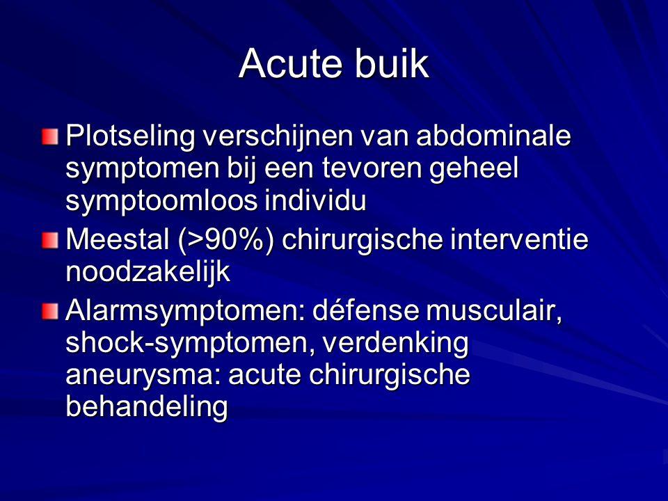 Acute buik Plotseling verschijnen van abdominale symptomen bij een tevoren geheel symptoomloos individu Meestal (>90%) chirurgische interventie noodzakelijk Alarmsymptomen: défense musculair, shock-symptomen, verdenking aneurysma: acute chirurgische behandeling