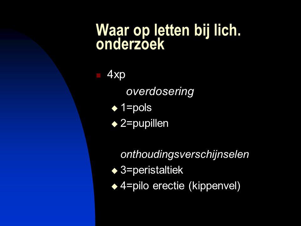 Waar op letten bij lich. onderzoek 4xp overdosering  1=pols  2=pupillen onthoudingsverschijnselen  3=peristaltiek  4=pilo erectie (kippenvel)