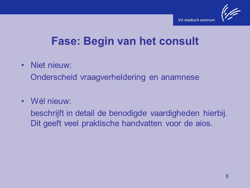 6 Fase: Begin van het consult Niet nieuw: Onderscheid vraagverheldering en anamnese Wél nieuw: beschrijft in detail de benodigde vaardigheden hierbij.