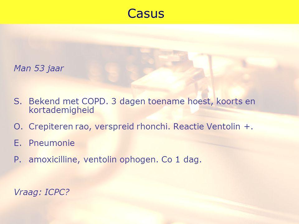 Casus Man 53 jaar S. Bekend met COPD. 3 dagen toename hoest, koorts en kortademigheid O. Crepiteren rao, verspreid rhonchi. Reactie Ventolin +. E. Pne