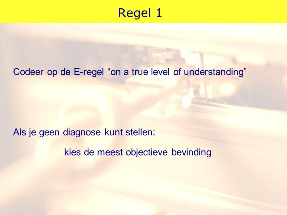 """Regel 1 Codeer op de E-regel """"on a true level of understanding"""" Als je geen diagnose kunt stellen: kies de meest objectieve bevinding"""