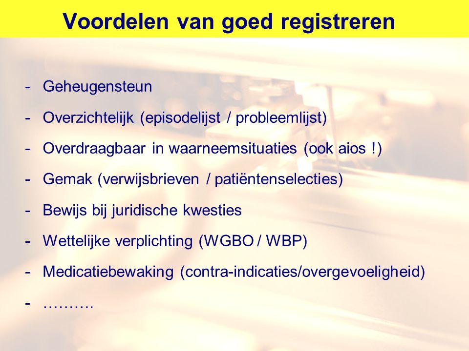 Voordelen van goed registreren -Geheugensteun -Overzichtelijk (episodelijst / probleemlijst) -Overdraagbaar in waarneemsituaties (ook aios !) -Gemak (