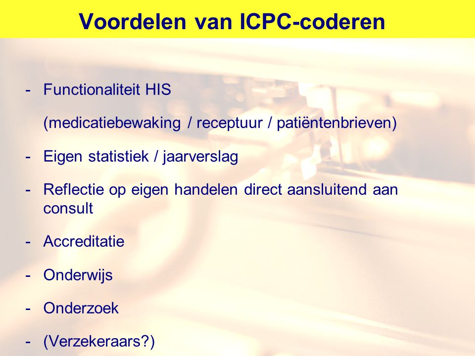 Voordelen van ICPC-coderen -Functionaliteit HIS (medicatiebewaking / receptuur / patiëntenbrieven) -Eigen statistiek / jaarverslag -Reflectie op eigen