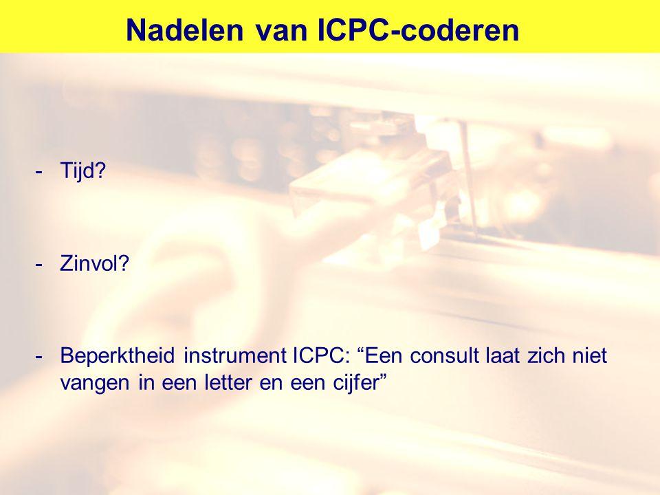 """Nadelen van ICPC-coderen -Tijd? -Zinvol? -Beperktheid instrument ICPC: """"Een consult laat zich niet vangen in een letter en een cijfer"""""""