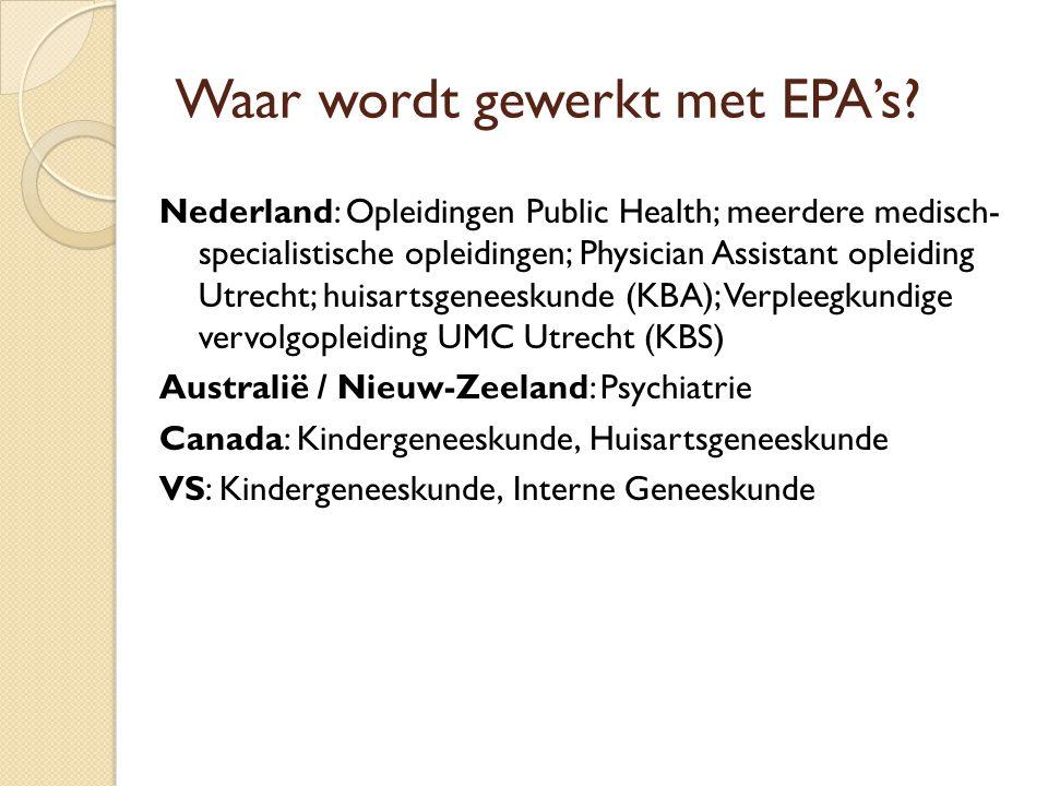 Waar wordt gewerkt met EPA's? Nederland: Opleidingen Public Health; meerdere medisch- specialistische opleidingen; Physician Assistant opleiding Utrec