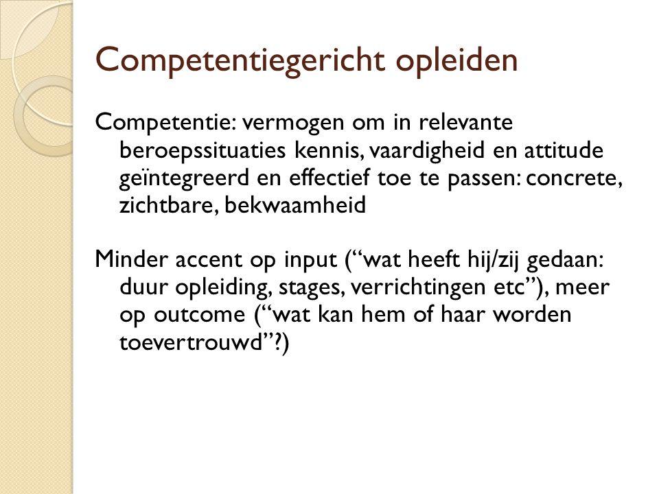 Competentiegericht opleiden Competentie: vermogen om in relevante beroepssituaties kennis, vaardigheid en attitude geïntegreerd en effectief toe te pa