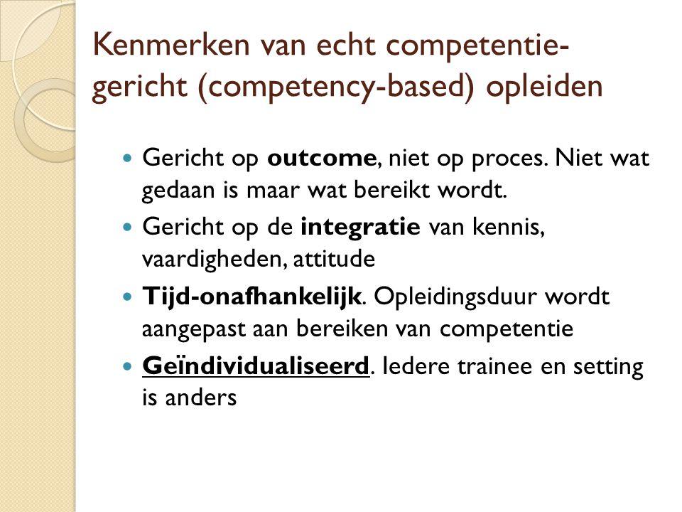 Kenmerken van echt competentie- gericht (competency-based) opleiden Gericht op outcome, niet op proces. Niet wat gedaan is maar wat bereikt wordt. Ger