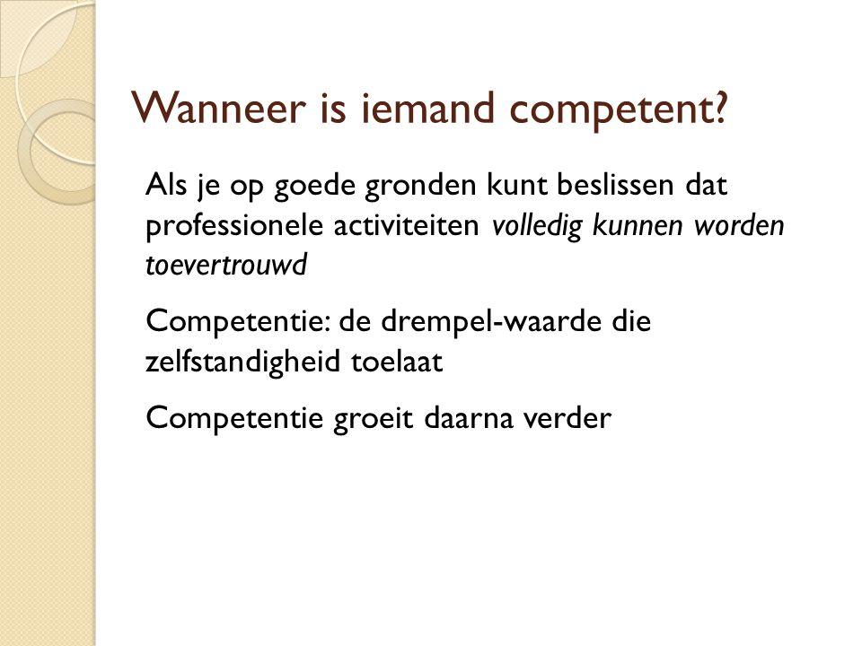 Wanneer is iemand competent? Als je op goede gronden kunt beslissen dat professionele activiteiten volledig kunnen worden toevertrouwd Competentie: de