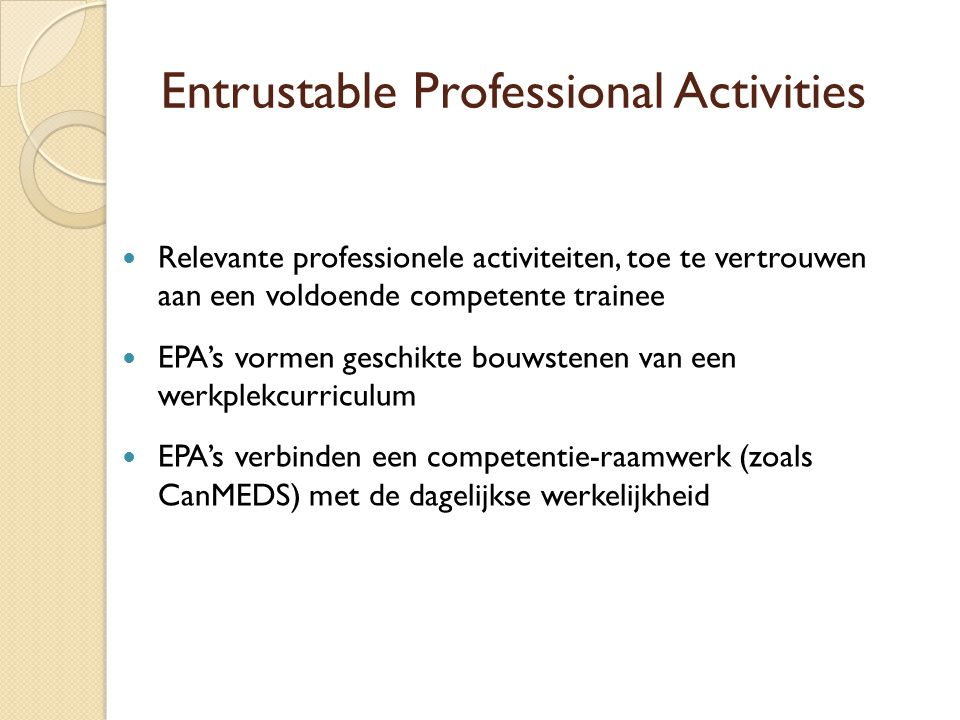 Entrustable Professional Activities Relevante professionele activiteiten, toe te vertrouwen aan een voldoende competente trainee EPA's vormen geschikte bouwstenen van een werkplekcurriculum EPA's verbinden een competentie-raamwerk (zoals CanMEDS) met de dagelijkse werkelijkheid