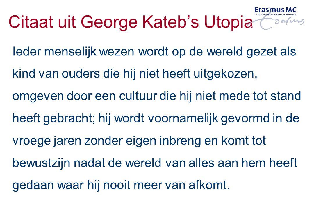 Citaat uit George Kateb's Utopia Ieder menselijk wezen wordt op de wereld gezet als kind van ouders die hij niet heeft uitgekozen, omgeven door een cu