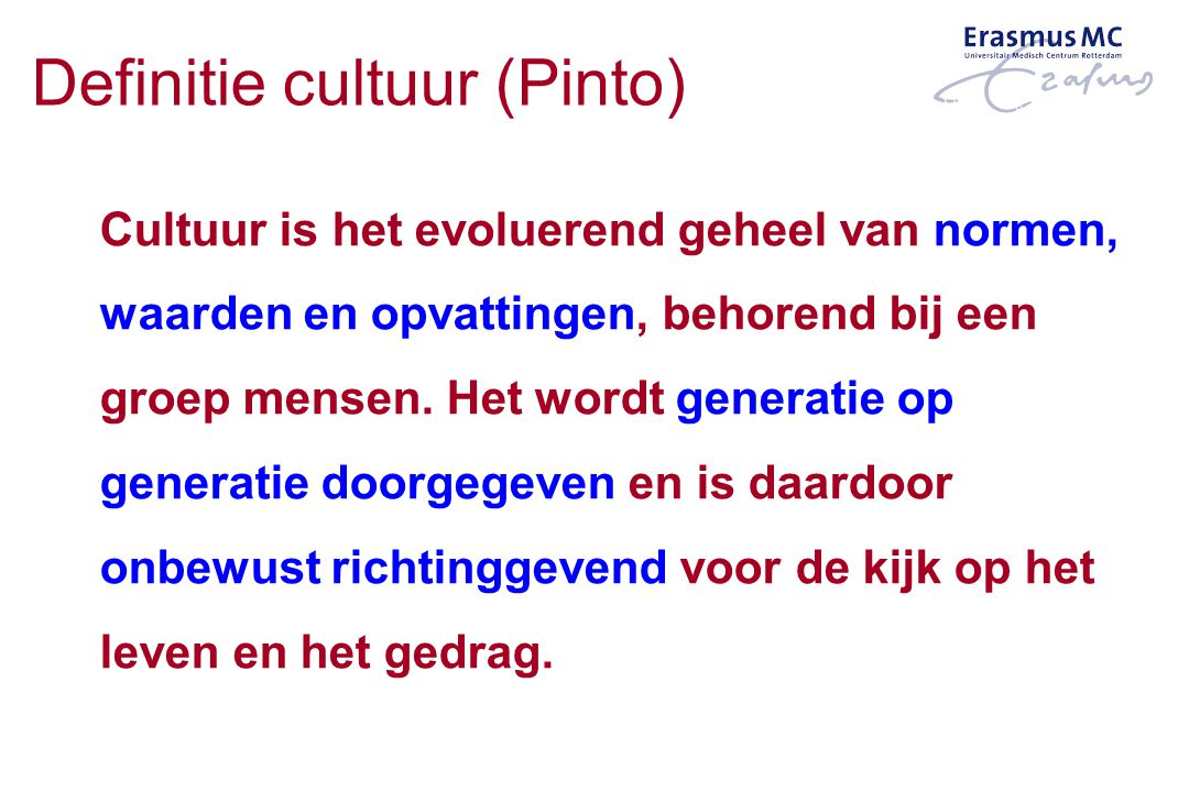 Definitie cultuur (Pinto) Cultuur is het evoluerend geheel van normen, waarden en opvattingen, behorend bij een groep mensen. Het wordt generatie op g