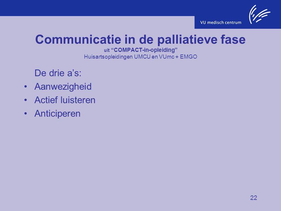 """22 Communicatie in de palliatieve fase uit """"COMPACT-in-opleiding"""" Huisartsopleidingen UMCU en VUmc + EMGO De drie a's: Aanwezigheid Actief luisteren A"""