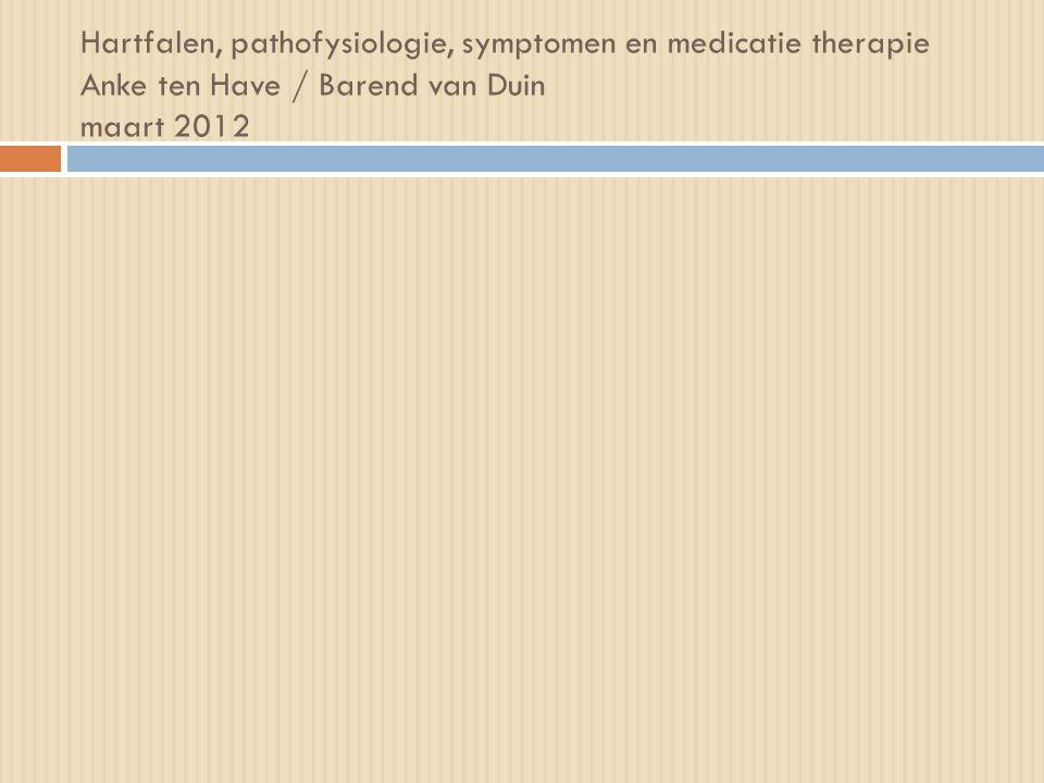 Hartfalen, pathofysiologie, symptomen en medicatie therapie Anke ten Have / Barend van Duin maart 2012