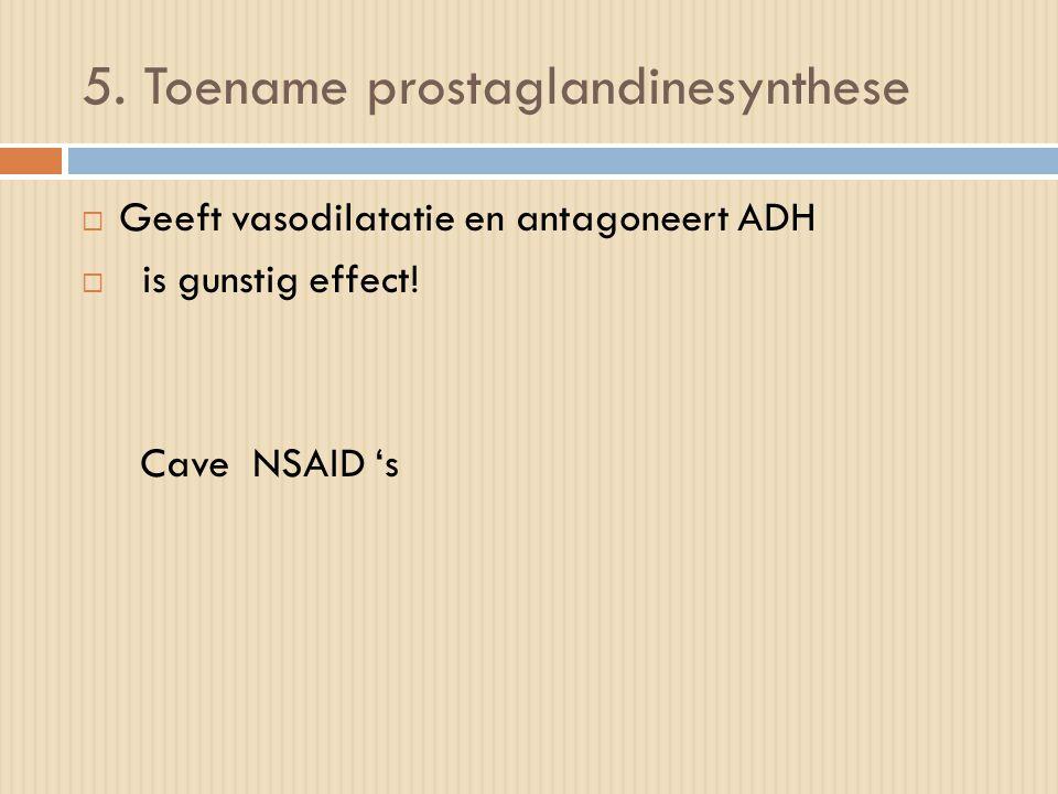 5. Toename prostaglandinesynthese  Geeft vasodilatatie en antagoneert ADH  is gunstig effect! Cave NSAID 's