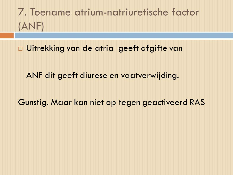 7. Toename atrium-natriuretische factor (ANF)  Uitrekking van de atria geeft afgifte van ANF dit geeft diurese en vaatverwijding. Gunstig. Maar kan n